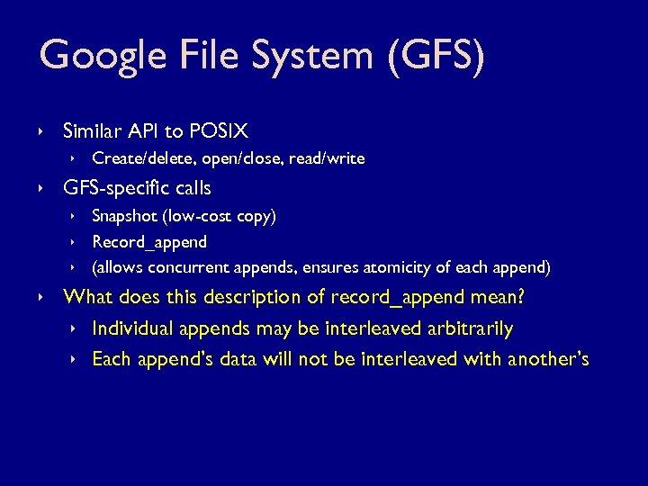 Google File System (GFS) ê Similar API to POSIX ê Create/delete, open/close, read/write ê