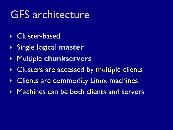 GFS architecture ê ê ê Cluster-based Single logical master Multiple chunkservers Clusters are accessed