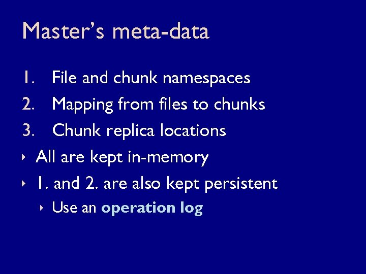 Master's meta-data 1. File and chunk namespaces 2. Mapping from files to chunks 3.
