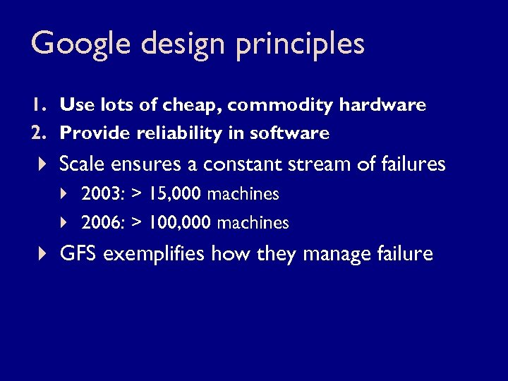 Google design principles 1. Use lots of cheap, commodity hardware 2. Provide reliability in