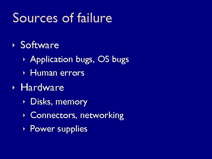 Sources of failure ê Software ê Application bugs, OS bugs ê Human errors ê