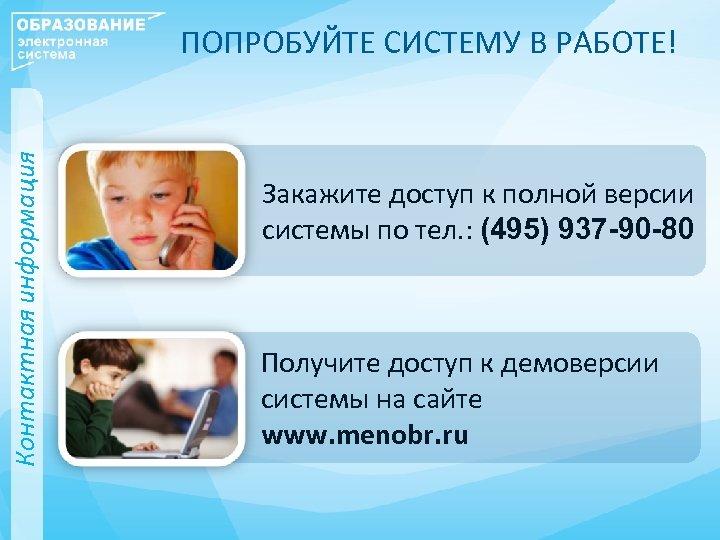 Контактная информация ПОПРОБУЙТЕ СИСТЕМУ В РАБОТЕ! Закажите доступ к полной версии системы по тел.