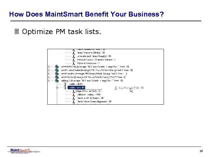 How Does Maint. Smart Benefit Your Business? 3 Optimize PM task lists. 39