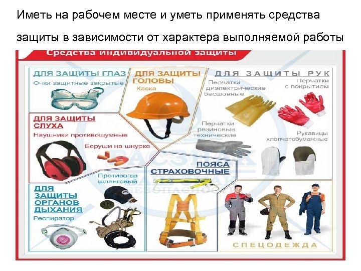 Иметь на рабочем месте и уметь применять средства защиты в зависимости от характера выполняемой
