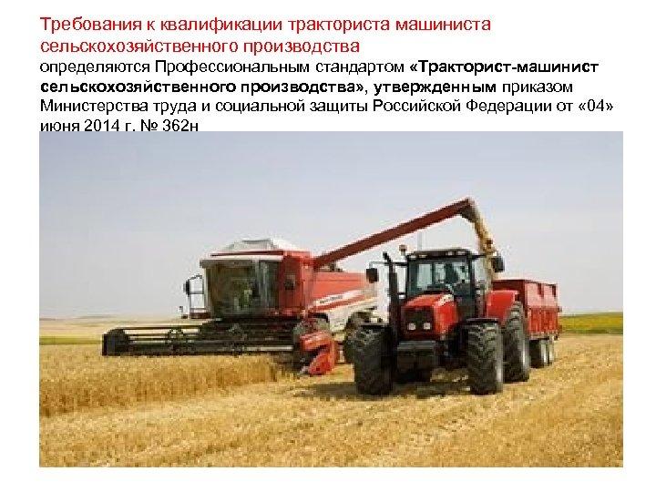 Требования к квалификации тракториста машиниста сельскохозяйственного производства определяются Профессиональным стандартом «Тракторист-машинист сельскохозяйственного производства» ,