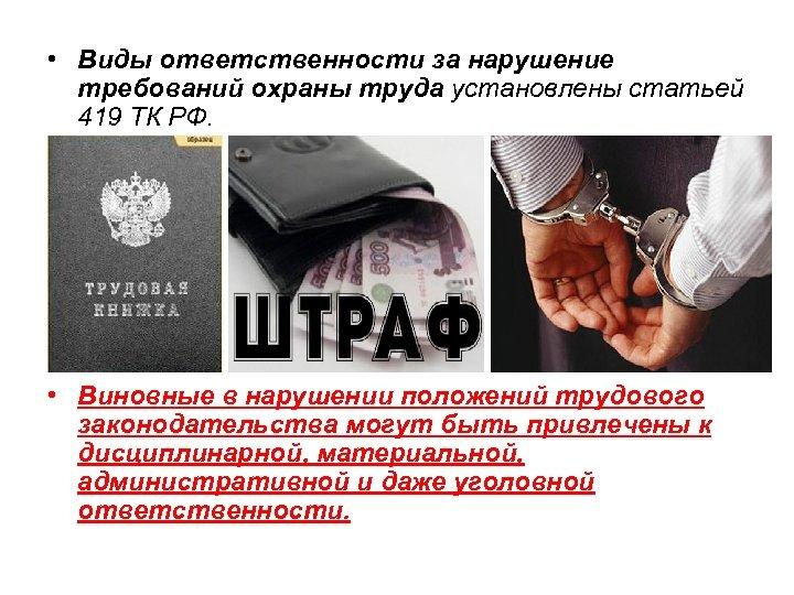 • Виды ответственности за нарушение требований охраны труда установлены статьей 419 ТК РФ.