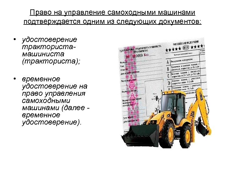 Право на управление самоходными машинами подтверждается одним из следующих документов: • удостоверение трактористамашиниста (тракториста);