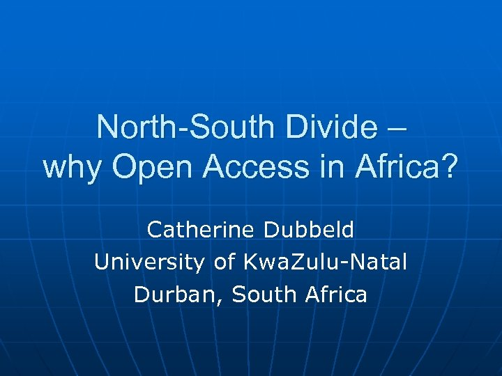 North-South Divide – why Open Access in Africa? Catherine Dubbeld University of Kwa. Zulu-Natal