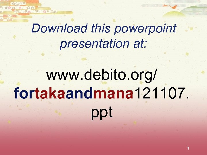 Download this powerpoint presentation at: www. debito. org/ fortakaandmana 121107. ppt 1
