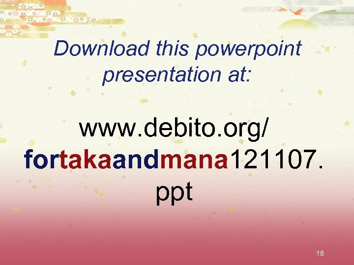 Download this powerpoint presentation at: www. debito. org/ fortakaandmana 121107. ppt 18