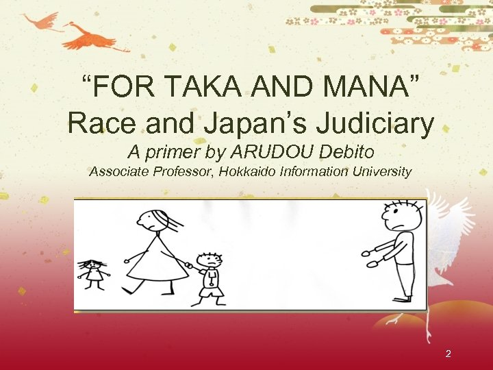 """""""FOR TAKA AND MANA"""" Race and Japan's Judiciary A primer by ARUDOU Debito Associate"""