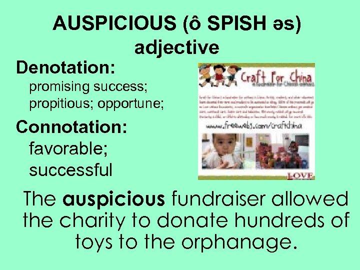AUSPICIOUS (ô SPISH əs) adjective Denotation: promising success; propitious; opportune; Connotation: favorable; successful The