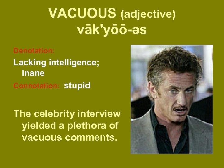VACUOUS (adjective) vāk'yōō-əs Denotation: Lacking intelligence; inane Connotation: stupid The celebrity interview yielded a