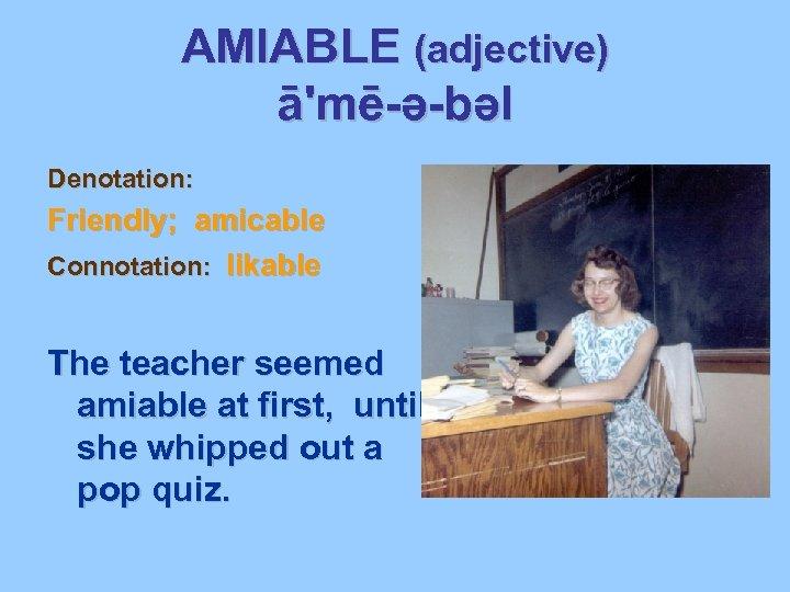 AMIABLE (adjective) ā'mē-ə-bəl Denotation: Friendly; amicable Connotation: likable The teacher seemed amiable at first,