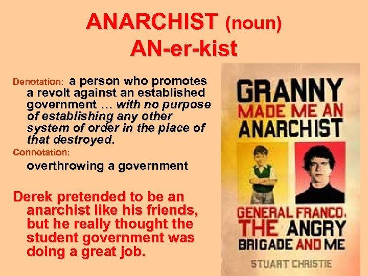 ANARCHIST (noun) AN-er-kist Denotation: a person who promotes a revolt against an established government