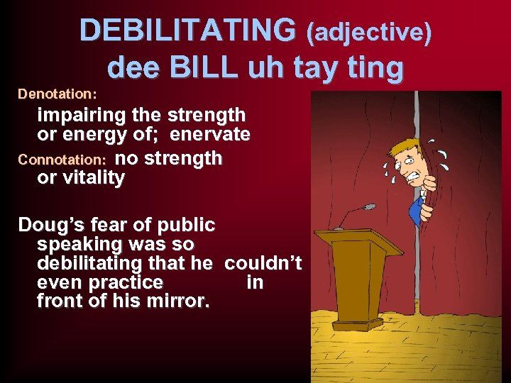 DEBILITATING (adjective) dee BILL uh tay ting Denotation: impairing the strength or energy of;