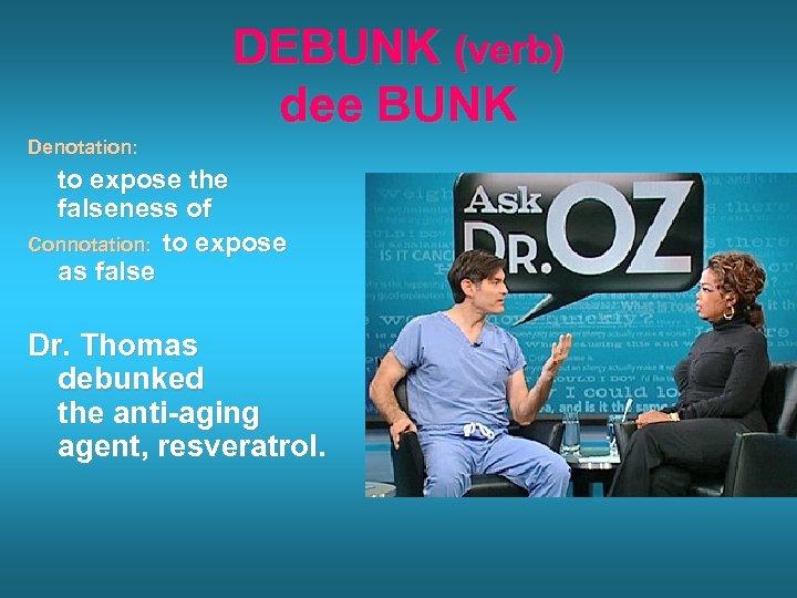 DEBUNK (verb) dee BUNK Denotation: to expose the falseness of Connotation: to expose as