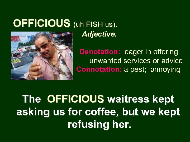 OFFICIOUS (uh FISH us). Adjective. Denotation: eager in offering unwanted services or advice Connotation: