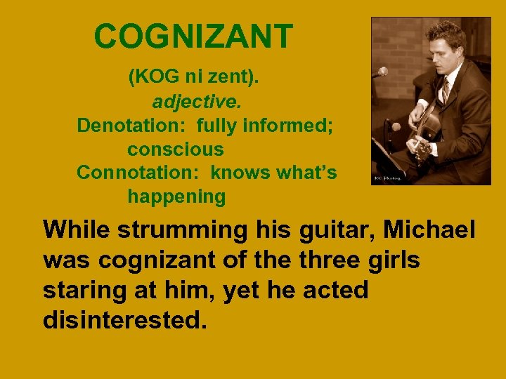 COGNIZANT (KOG ni zent). adjective. Denotation: fully informed; conscious Connotation: knows what's happening While