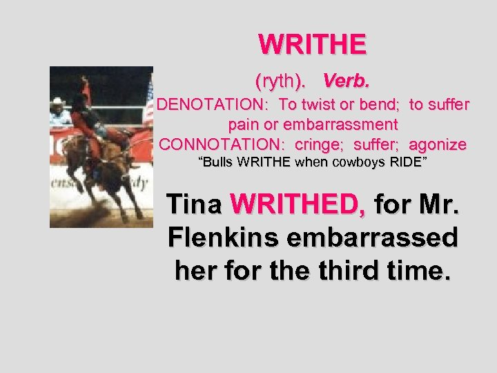 WRITHE (ryth). Verb. DENOTATION: To twist or bend; to suffer pain or embarrassment CONNOTATION: