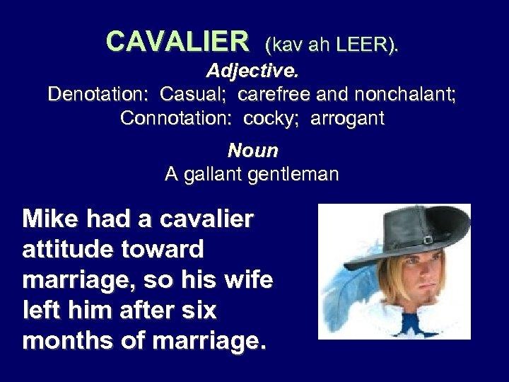 CAVALIER (kav ah LEER). Adjective. Denotation: Casual; carefree and nonchalant; Connotation: cocky; arrogant Noun