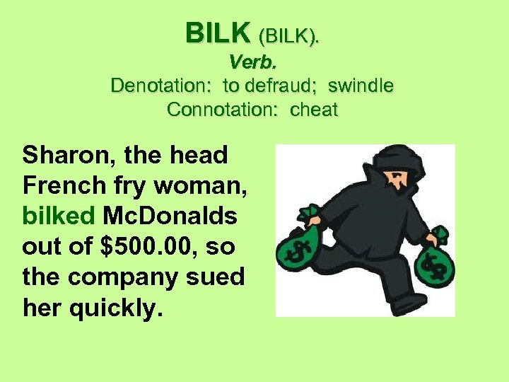 BILK (BILK). Verb. Denotation: to defraud; swindle Connotation: cheat Sharon, the head French fry