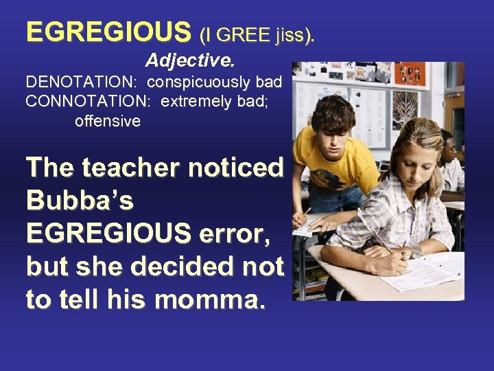 EGREGIOUS (I GREE jiss). Adjective. DENOTATION: conspicuously bad CONNOTATION: extremely bad; offensive The teacher