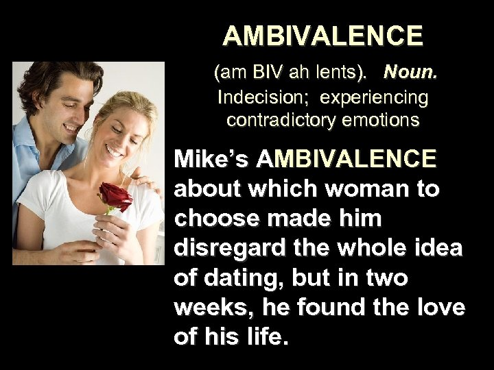 AMBIVALENCE (am BIV ah lents). Noun. Indecision; experiencing contradictory emotions Mike's AMBIVALENCE about which