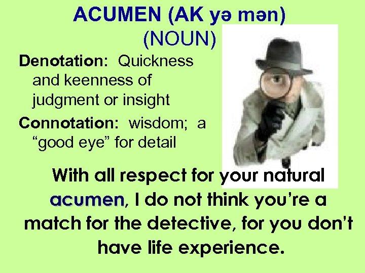 ACUMEN (AK yə mən) (NOUN) Denotation: Quickness and keenness of judgment or insight Connotation:
