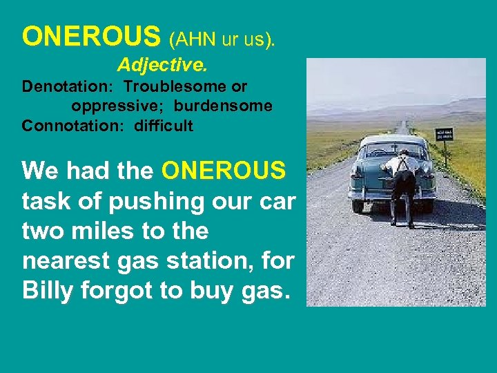 ONEROUS (AHN ur us). Adjective. Denotation: Troublesome or oppressive; burdensome Connotation: difficult We had