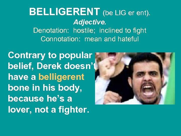 BELLIGERENT (be LIG er ent). Adjective. Denotation: hostile; inclined to fight Connotation: mean and