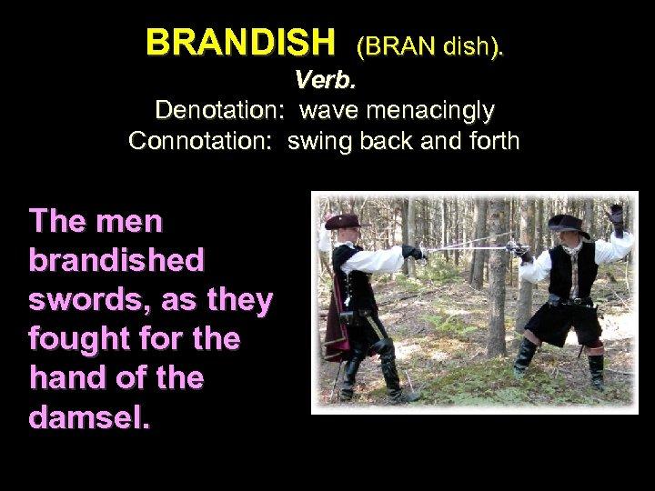 BRANDISH (BRAN dish). Verb. Denotation: wave menacingly Connotation: swing back and forth The men