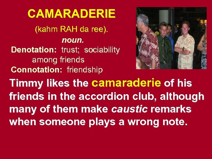 CAMARADERIE (kahm RAH da ree). noun. Denotation: trust; sociability among friends Connotation: friendship Timmy