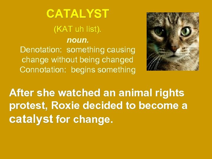 CATALYST (KAT uh list). noun. Denotation: something causing change without being changed Connotation: begins