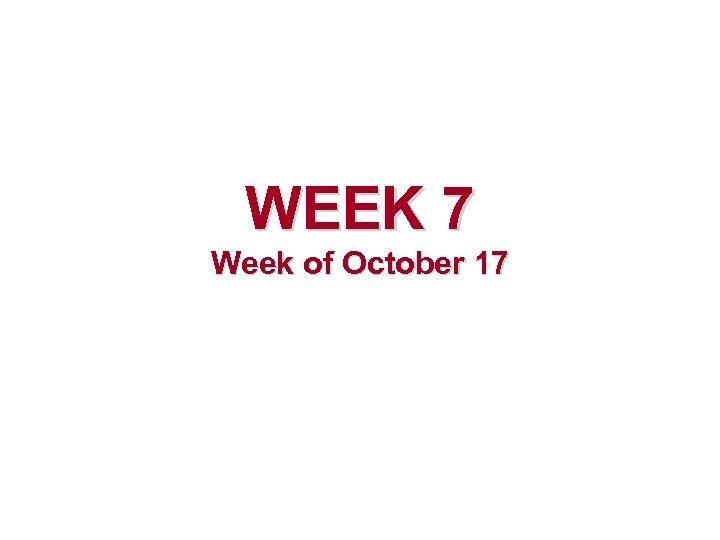 WEEK 7 Week of October 17