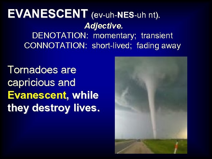 EVANESCENT (ev-uh-NES-uh nt). Adjective. DENOTATION: momentary; transient CONNOTATION: short-lived; fading away Tornadoes are capricious