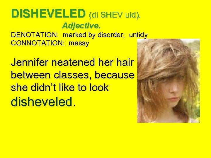 DISHEVELED (di SHEV uld). Adjective. DENOTATION: marked by disorder; untidy CONNOTATION: messy Jennifer neatened