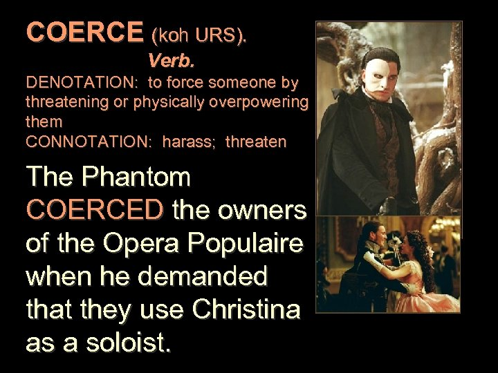 COERCE (koh URS). Verb. DENOTATION: to force someone by threatening or physically overpowering them