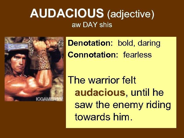 AUDACIOUS (adjective) aw DAY shis Denotation: bold, daring Connotation: fearless The warrior felt audacious,