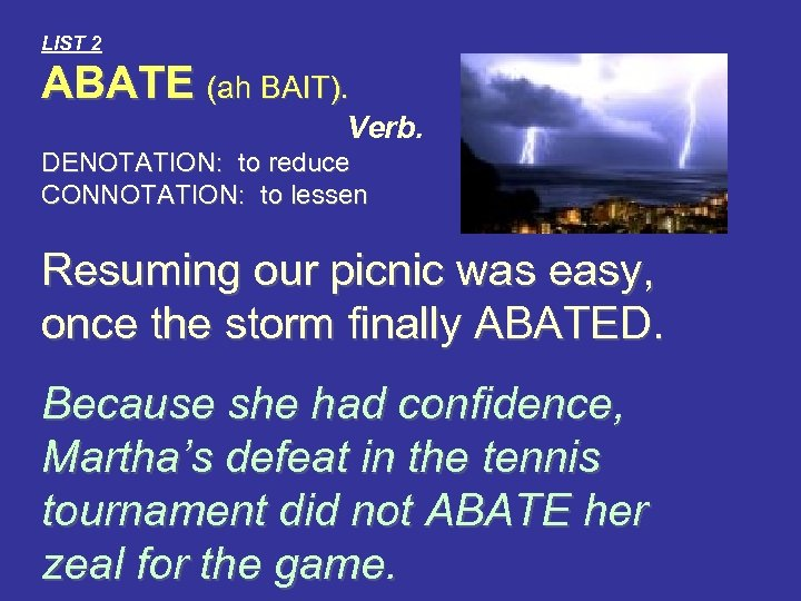LIST 2 ABATE (ah BAIT). Verb. DENOTATION: to reduce CONNOTATION: to lessen Resuming our