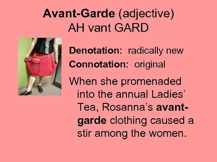 Avant-Garde (adjective) AH vant GARD Denotation: radically new Connotation: original When she promenaded into