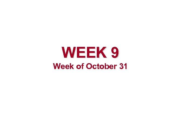 WEEK 9 Week of October 31