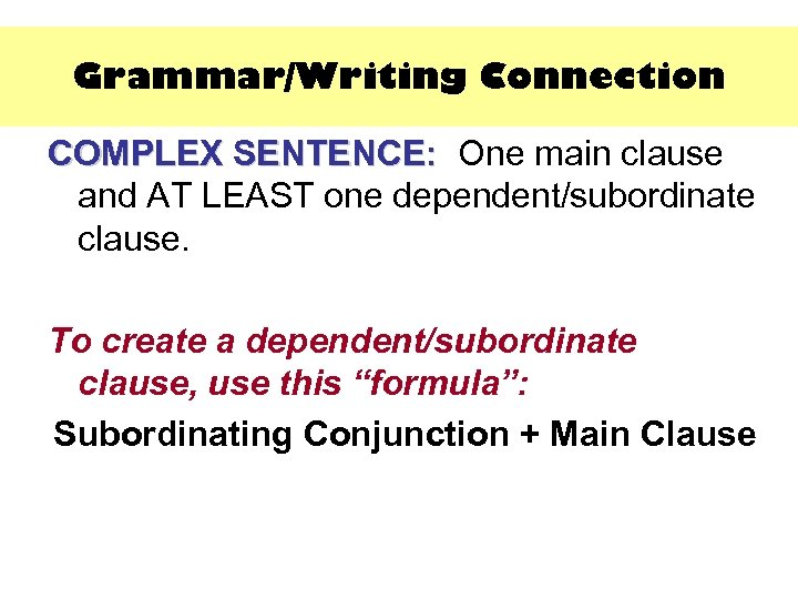 Grammar/Writing Connection COMPLEX SENTENCE: One main clause SENTENCE: and AT LEAST one dependent/subordinate clause.