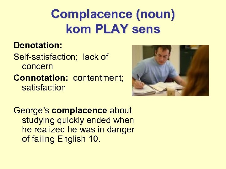 Complacence (noun) kom PLAY sens Denotation: Self-satisfaction; lack of concern Connotation: contentment; satisfaction George's