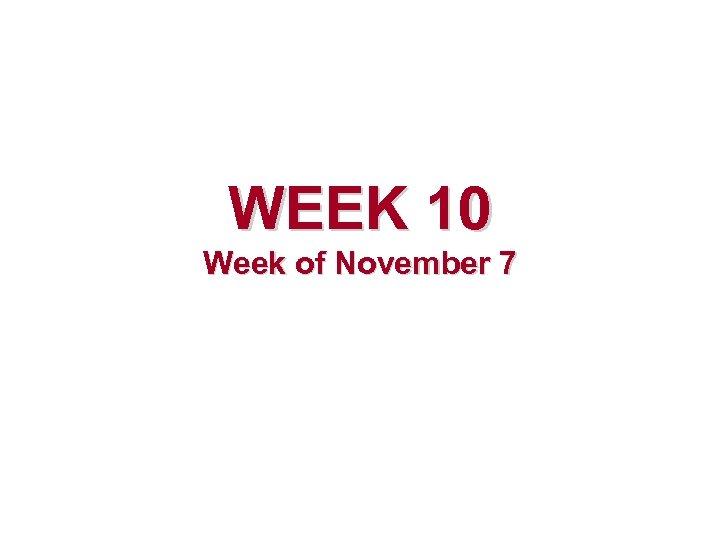 WEEK 10 Week of November 7