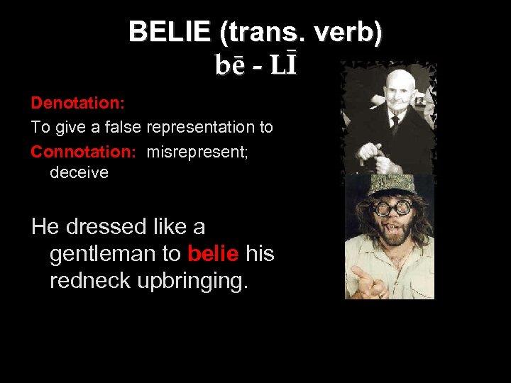 BELIE (trans. verb) bē - LĪ Denotation: To give a false representation to Connotation: