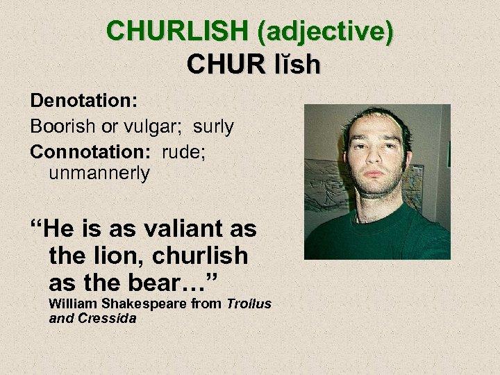 "CHURLISH (adjective) CHUR lĭsh Denotation: Boorish or vulgar; surly Connotation: rude; unmannerly ""He is"