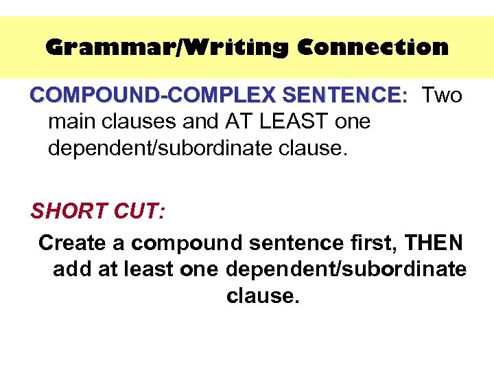 Grammar/Writing Connection COMPOUND-COMPLEX SENTENCE: Two SENTENCE: main clauses and AT LEAST one dependent/subordinate clause.