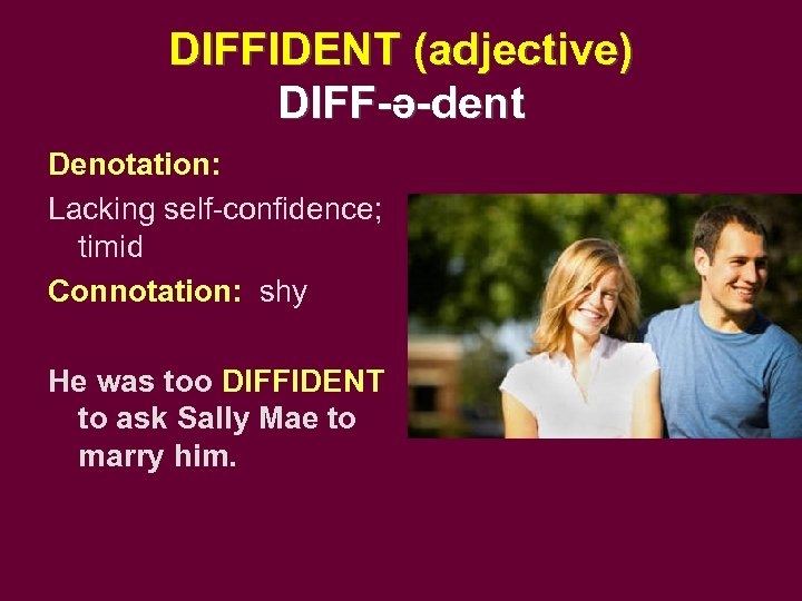 DIFFIDENT (adjective) DIFF-ə-dent Denotation: Lacking self-confidence; timid Connotation: shy He was too DIFFIDENT to