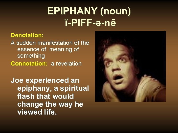 EPIPHANY (noun) ĭ-PIFF-ə-nē Denotation: A sudden manifestation of the essence of meaning of something